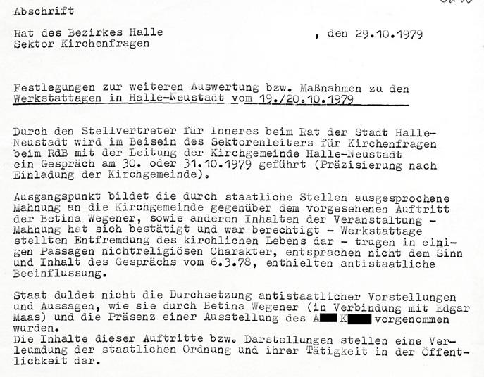 Unmittelbar nach der Veranstaltung der 4. Werkstattage, am 22.10. 1979, wird der stellvertretende Bezirksratsvorsitzende für Innere Angelegenheiten, Genosse Pöhner, über deren Ablauf informiert: Der Auftritt der feindlich-negativen Liedermacherin Bettina Wegner konnte nicht verhindert werden. Zudem seien viele Karikaturen eines Erfurter Künstlers ausgestellt worden, der dafür bereits inhaftiert ist. Mit der Einschaltung der Bezirksratsebene kommt der Offenen Arbeit in Halle-Neustadt kirchenpolitische Brisanz zu. Weitere Vorgaben kommen binnen Wochenfrist aus Halle zurück.  Aus einer Dienstanweisung des stellv. Vors. Rat des Bezirks Halle, Genossen Pöhner an die Abteilung Inneres in Halle-Neustadt. (Quelle: LHASA, MER, M 501, 3.Abl., Nr. 19379/6, pag.622).