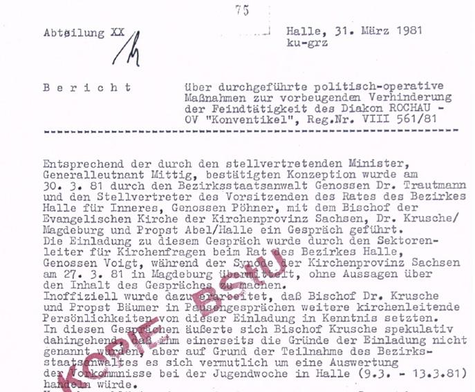 """Die Abteilung XX der BV Halle berichtet am 31. März 1981 von einem Spitzengespräch auf Bezirksebene der Kirchenpolitik. Dem Bischof der Kirchenprovinz Sachsen soll im Beisein des Propstes enthüllt werden, dass der Jugenddiakon in eine politische Straftat mit schweren Konsequenzen für die Beteiligten verwickelt ist. Wie man der Konzeption entnehmen kann, wird psychologisch wirksam eine Überraschung für die Zusammenkunft inszeniert: Die Konfrontation mit einer Enthüllung, erzwingt unmittelbar eine Stellungnahme.    Unerhörte Vorgänge werden dem vorgeladenen Bischof zugetragen (Quelle: BStU, MfS, KD Halle-Neustadt, VIII/405/81, OV """"Konventikel"""", pag.75)."""